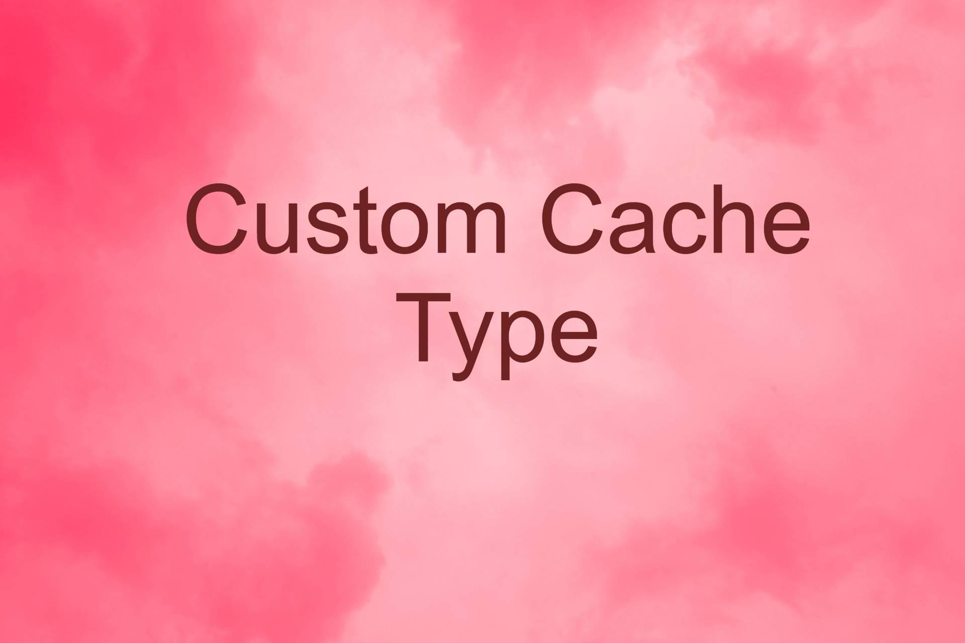 Custom Cache Type